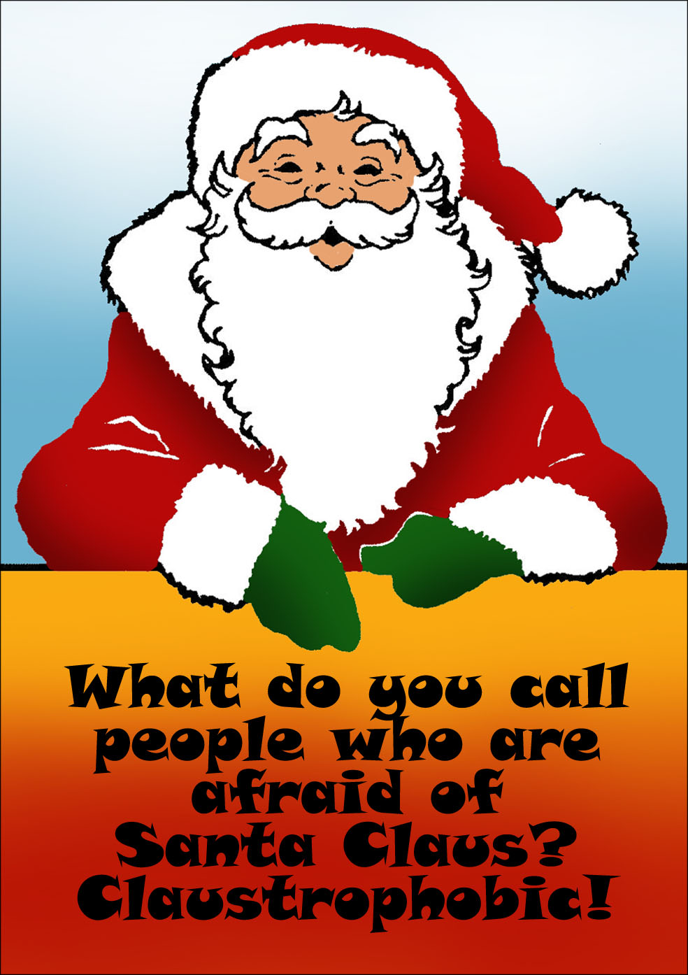 Funny Christmas riddle: What do you call people who are afraid of Santa Claus? Claustrophobic!