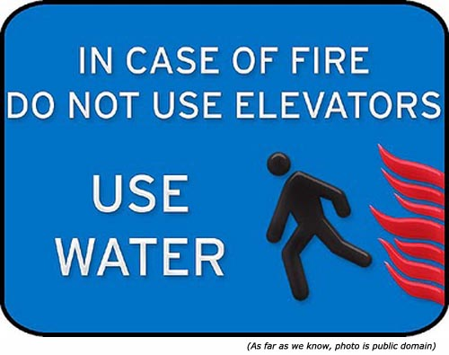 Really funny signs. Elevator emergency sign: In case of fire, do not use elevators. Use Water!