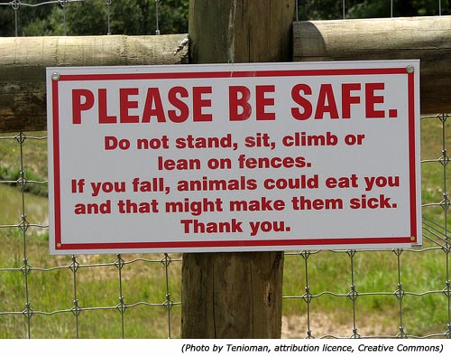 Funny signs: Funny zoo sign: Please Be Safe! Do not stand, sit, climb or lean on fences. If you fall, animals could eat you and that might make them sick! Thank you!