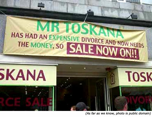Silly Signs. Funny shop signs: Mr. Toskana has had an expensive divorce and now needs the money, so sales now on!!