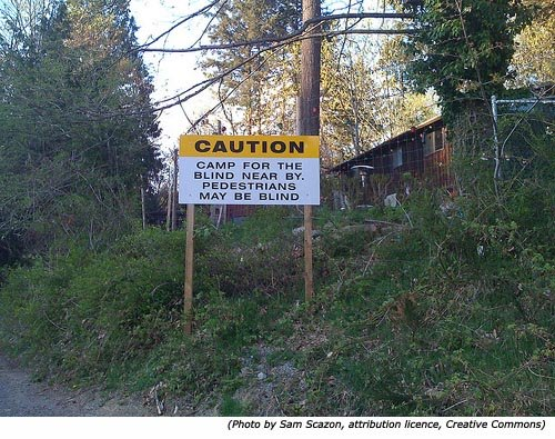 Really funny road signs and warning signs: Caution! Camp for the blind near by. Pedestrians may be blind!
