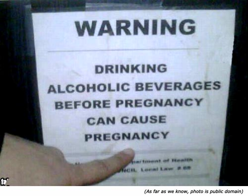 Really funny pictures. Funny warning signs: Drinking alcoholic beverages before pregnancy can cause pregnancy!