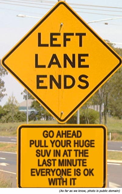 Funny traffic sign: Left lane ends. Go ahead, pull your huge suv in at the last minute. Everybody is ok with it!