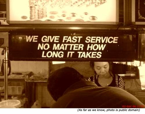 Silly signs from service shops: We give fast service no matter how long it takes!