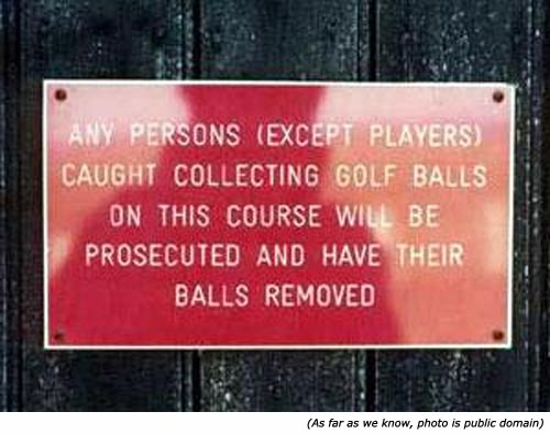 Funny warning signs: Any persons (except players) caught collecting golf balls on this course will be prosecuted and have their balls removed!